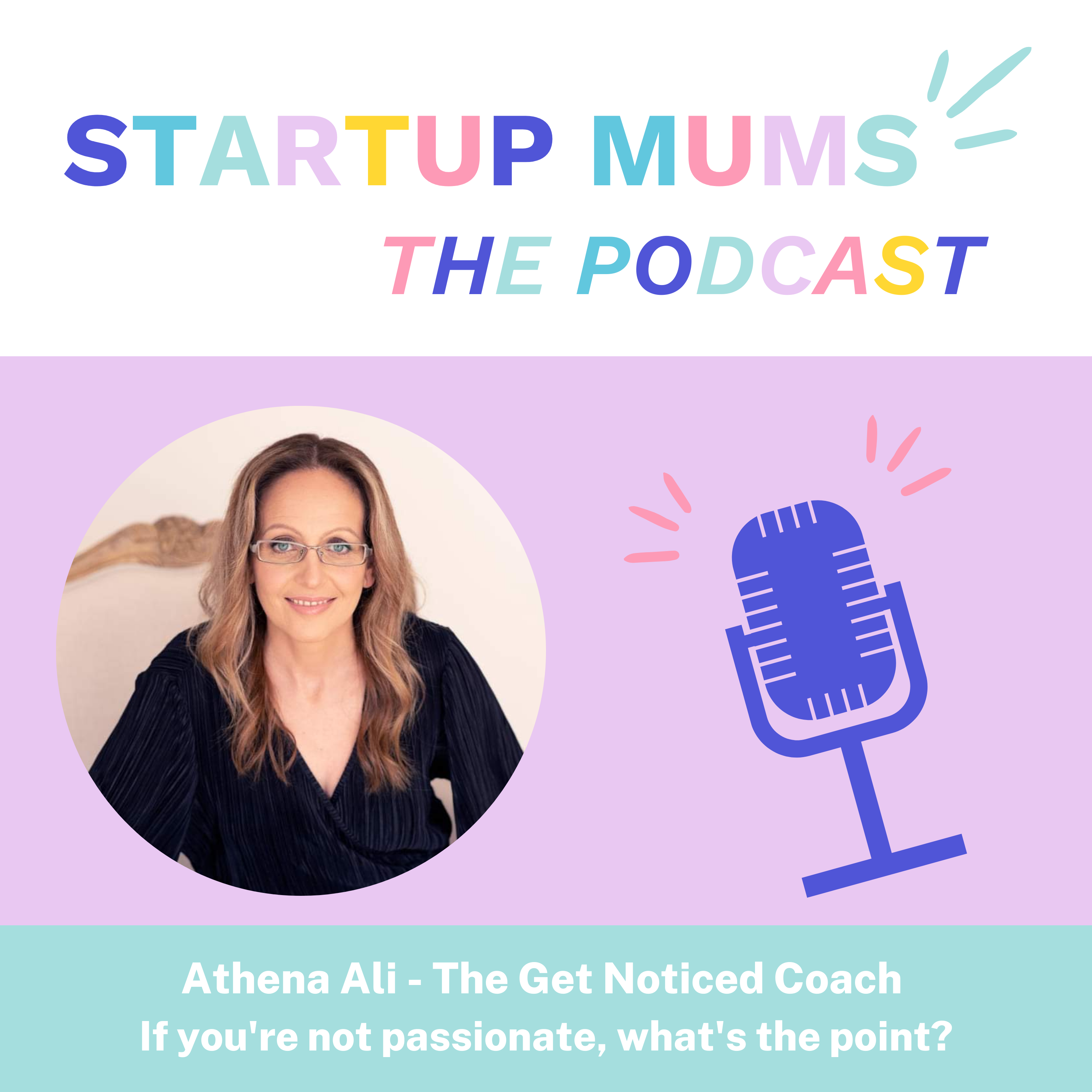 Athena Ali - The Get Noticed Coach on Start Up Mums the Podcast - If you're not passionate, what's the point?